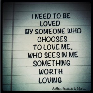 N need to be loved by someone who chooses to love me.  Who sees in me something worth loving